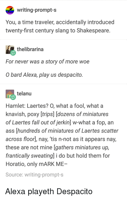Ass, Fall, and Hamlet: writing-prompt-s  You, a time traveler, accidentally introduced  twenty-first century slang to Shakespeare  thelibrarina  For never was a story of more woe  O bard Alexa, play us despacito  telanu  Hamlet: Laertes? O, what a fool, what a  knavish, poxy [trips] [dozens of miniatures  of Laertes fall out of jerkin] w-what a fop, an  ass [hundreds of miniatures of Laertes scatter  across floorl, nay, 'tis n-not as it appears nay,  these are not mine [gathers miniatures up,  frantically sweating] i do but hold them for  Horatio, only mARK ME  Source: writing-prompt-s Alexa playeth Despacito