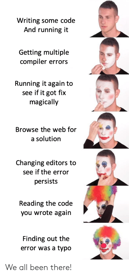 the code: Writing some code  And running it  Getting multiple  compiler errors  Running it again to  see if it got fix  magically  Browse the web for  a solution  Changing editors to  see if the error  persists  Reading the code  you wrote again  Finding out the  error was a typo We all been there!