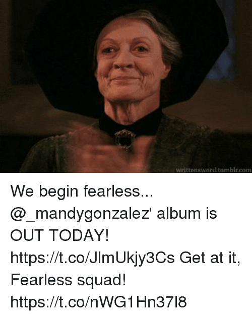 Memes, Squad, and Tumblr: wrlttensword.tumblr.com We begin fearless... @_mandygonzalez' album is OUT TODAY! https://t.co/JlmUkjy3Cs Get at it, Fearless squad! https://t.co/nWG1Hn37l8