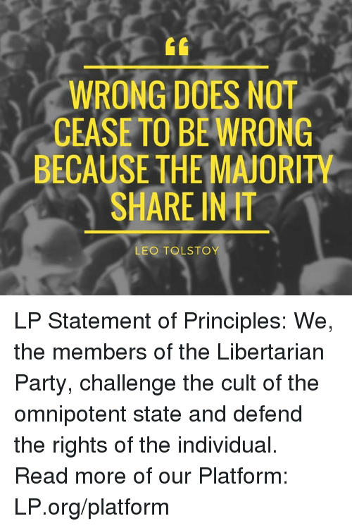 Libertarianism: WRONG DOES NOT  CEASE TO BE WRONG  BECAUSE THE MAJORITY  SHARE INff  LEO TOLSTOY LP Statement of Principles: We, the members of the Libertarian Party, challenge the cult of the omnipotent state and defend the rights of the individual.  Read more of our Platform: LP.org/platform