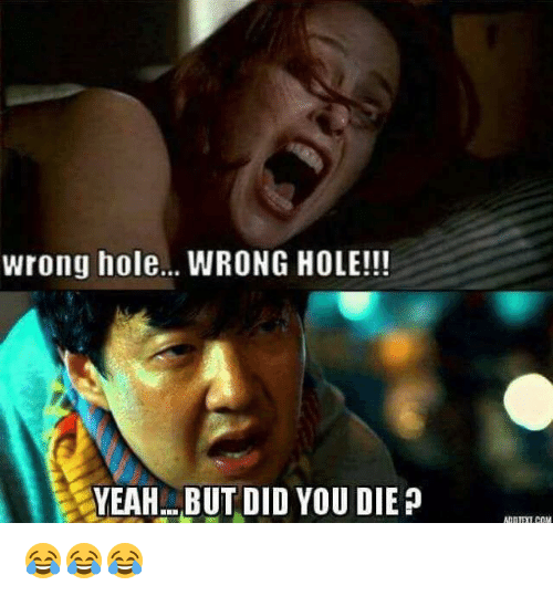 But Did You Die: wrong hole... WRONG HOLE!!!  YEAH BUT DID YOU DIE P 😂😂😂