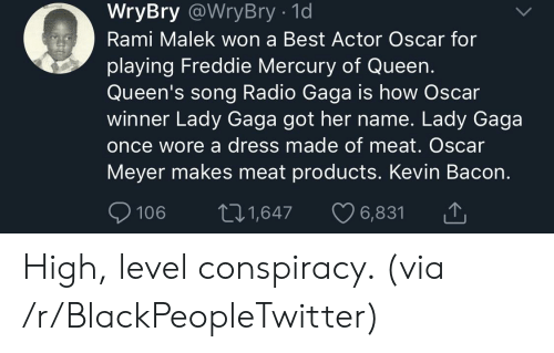 Blackpeopletwitter, Lady Gaga, and Oscar Meyer: WryBry @WryBry - 1d  Rami Malek won a Best Actor Oscar for  playing Freddie Mercury of Queen.  Queen's song Radio Gaga is how Oscar  winner Lady Gaga got her name. Lady Gaga  once wore a dress made of meat. Oscar  Meyer makes meat products. Kevin Bacon.  106 t1,647 6,831 High, level conspiracy. (via /r/BlackPeopleTwitter)