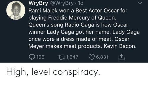 Lady Gaga, Oscar Meyer, and Radio: WryBry @WryBry - 1d  Rami Malek won a Best Actor Oscar for  playing Freddie Mercury of Queen.  Queen's song Radio Gaga is how Oscar  winner Lady Gaga got her name. Lady Gaga  once wore a dress made of meat. Oscar  Meyer makes meat products. Kevin Bacon.  106 t1,647 6,831 High, level conspiracy.