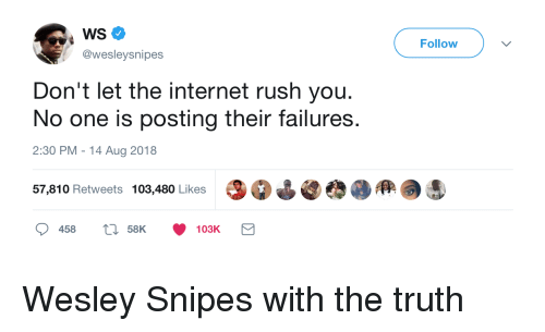 Internet, Wesley Snipes, and Rush: WS  @wesleysnipes  Follow  Don't let the internet rush you.  No one is posting their failures.  2:30 PM-14 Aug 2018  57,810 Retweets 103,480 Likes Wesley Snipes with the truth
