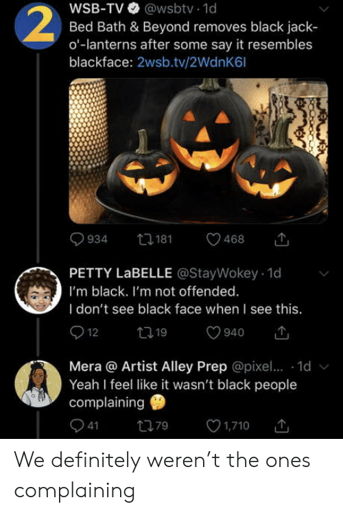 Mera: WSB-TV @wsbtv 1d  Bed Bath & Beyond removes black jack  o-lanterns after some say it resembles  blackface: 2wsb.tv/2WdnK6l  2  t181  934  468  PETTY LABELLE @StayWokey 1d  I'm black. I'm not offended.  I don't see black face when I see this.  12  t19  940  Mera @ Artist Alley Prep @pixe.. 1d  Yeah I feel like it wasn't black people  complaining  41  1,710  79 We definitely weren't the ones complaining