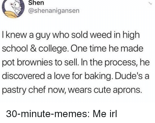 College, Cute, and Love: wShen  @shenanigansen  I knew a guy who sold weed in high  school & college. One time he made  pot brownies to sell. In the process, he  discovered a love for baking. Dude's a  pastry chef now, wears cute aprons. 30-minute-memes:  Me irl