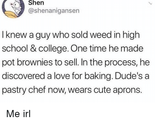 College, Cute, and Love: wShen  @shenanigansen  I knew a guy who sold weed in high  school & college. One time he made  pot brownies to sell. In the process, he  discovered a love for baking. Dude's a  pastry chef now, wears cute aprons. Me irl