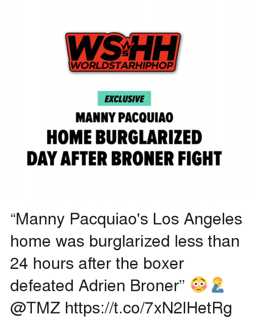 "Worldstarhiphop, Wshh, and Boxer: WSHH  WORLDSTARHIPHOP  EXCLUSIVE  MANNY PACQUIA  HOME BURGLARIZED  DAY AFTER BRONER FIGHT ""Manny Pacquiao's Los Angeles home was burglarized less than 24 hours after the boxer defeated Adrien Broner"" 😳🤦‍♂️ @TMZ https://t.co/7xN2lHetRg"