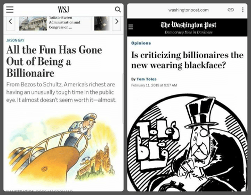 Sassy Socialast: WSJ  washingtonpost.com  Taiks Between  Administration and  Congress on  The Washington post  Democracy Dies in Darkness  JASON GAY  Opinions  All the Fun Has Gone  Is criticizing billionaires the  new wearing blackface?  Out of Being a  Billionaire  From Bezos to Schultz, America's richest are  having an unusually tough time in the public  eye. It almost doesn't seem worth it-almost.  By Tom Toles  February 11, 2019 at 9:57 AM