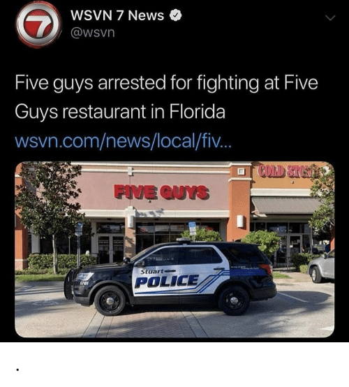 Stuart: WSVN 7 News  7  @wsvn  Five guys arrested for fighting at Five  Guys restaurant in Florida  wsvn.com/news/local/fi..  COLD STUST  FIVE QUYS  Stuart  POLICE  1701 .