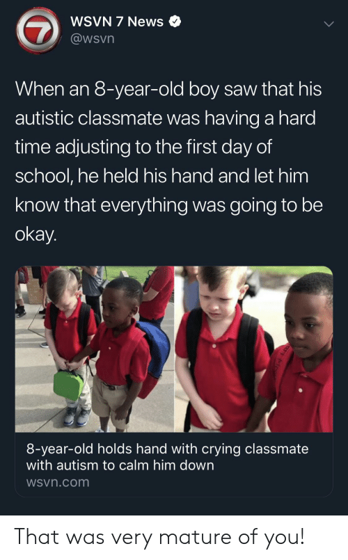 Crying, News, and Saw: WSVN 7 News  @wsvn  When an 8-year-old boy saw that his  autistic classmate was having a hard  time adjusting to the first day of  school, he held his hand and let him  know that everything was going to be  okay.  8-year-old holds hand with crying classmate  with autism to calm him down  WSvn.com That was very mature of you!