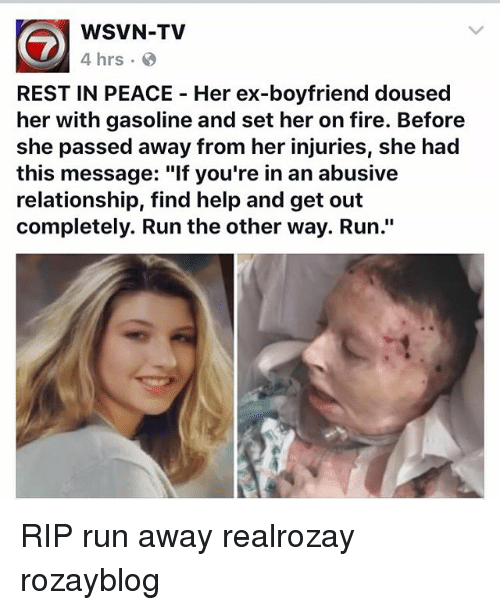 "Away From Her: WSVN-TV  4 hrs  REST IN PEACE Her ex-boyfriend doused  her with gasoline and set her on fire. Before  she passed away from her injuries, she had  this message: ""lf you're in an abusive  relationship, find help and get out  completely. Run the other way. Run."" RIP run away realrozay rozayblog"