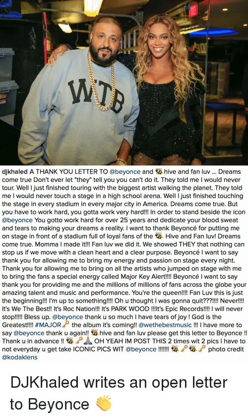 """Major Key Alert: WT   djkhaled A THANK YOU LETTER TO @beyonce and  hive and fan luv Dreams  come true Don't ever let """"they"""" tell you you can't do it. They told me l would never  tour. Well I just finished touring with the biggest artist walking the planet. They told  me I would never touch a stage in a high school arena. Well ljust finished touching  the stage in every stadium in every major city in America. Dreams come true. But  you have to work hard, you gotta work very hard!!! In order to stand beside the icon  @beyonce You gotto work hard for over 25 years and dedicate your blood sweat  and tears to making your dreams a reality. I want to thank Beyoncé for putting me  on stage in front of a stadium full of loyal fans of the  Hive and Fan luv! Dreams  come true. Momma l made it!!! Fan luv we did it. We showed THEY that nothing can  stop us if we move with a clean heart and a clear purpose. Beyoncé l want to say  thank you for allowing me to bring my energy and passion on stage every night  Thank you for allowing me to bring on all the artists who jumped on stage with me  to bring the fans a special energy called Major Key Alert!!!! Beyoncé l want to say  thank you for providing me and the millions of millions of fans across the globe your  amazing talent and music and performance. You're the  queen!!!! Fan Luv this is just  the beginning!!! l'm up to something!!!! Oh u thought l was gonna quit???!!!! Never!!!!  It's We The Best!! It's Roc Nation!!! It's PARK WOOD !!!lt's Epic Records!!!! I will never  stop!!!!! Bless up. @beyonce thank u so much l have tears of joy God is the  Greatest!!!! #MAJORA the album it's coming  @weethebestmusic I have more to  say @beyonce thank u again!!  hive and fan luv please get this letter to Beyonce  Thank u in advance  O. D OH YEAHIM POST THIS 2 times wit 2 pics l have to  not everyday u get take ICONIC PICs WIT @beyonce photo credit  @kodaklens DJKhaled writes an open letter to Beyonce 👏"""
