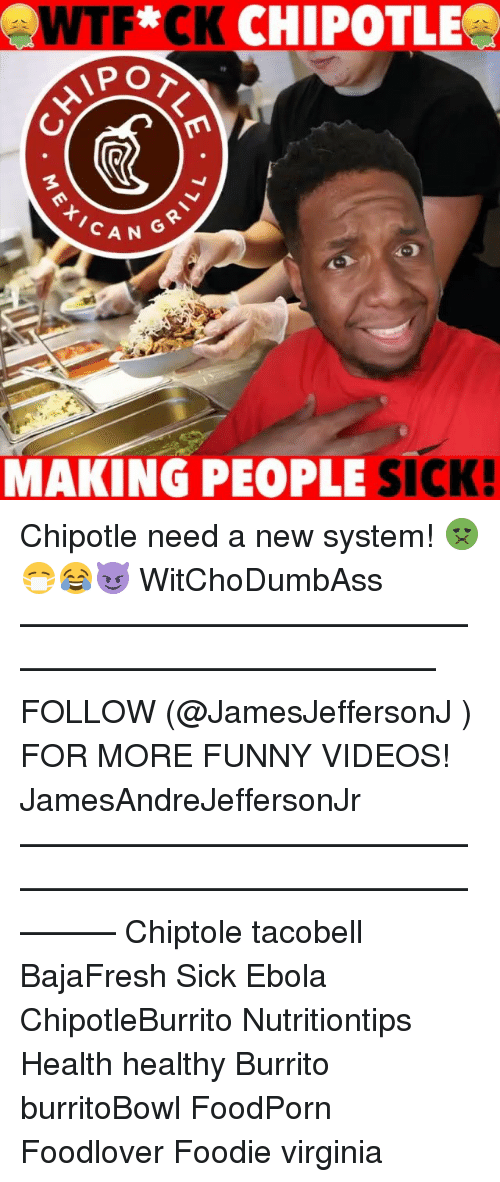 Chipotle, Funny, and Memes: WTF CK CHIPOTLE  PO  O T  AN GR  MAKING PEOPLE SICK Chipotle need a new system! 🤢😷😂😈 WitChoDumbAss ——————————————————————————— FOLLOW (@JamesJeffersonJ ) FOR MORE FUNNY VIDEOS! JamesAndreJeffersonJr ——————————————————————————————— Chiptole tacobell BajaFresh Sick Ebola ChipotleBurrito Nutritiontips Health healthy Burrito burritoBowl FoodPorn Foodlover Foodie virginia