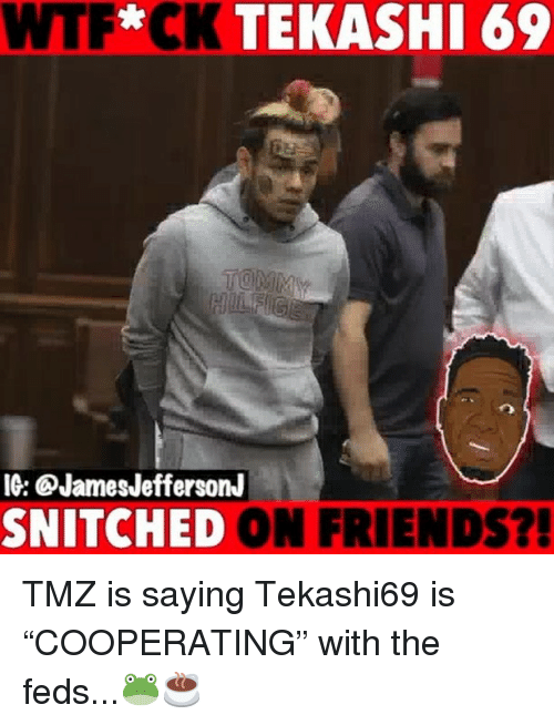 "Friends, Memes, and Wtf: WTF*CK TEKASHI 69  IG: QJamesJeffersonJ  SNITCHED ON FRIENDS?! TMZ is saying Tekashi69 is ""COOPERATING"" with the feds...🐸☕️"