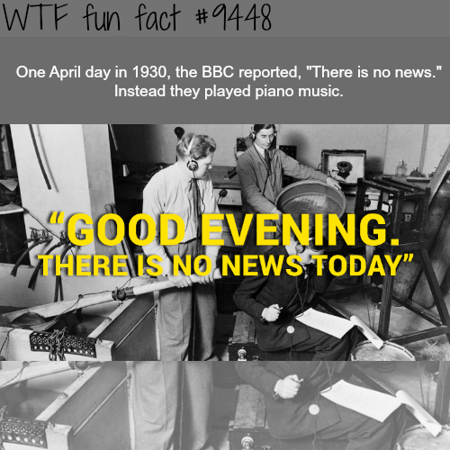 "News, Wtf, and Piano: WTF fun fact #1448  One April day in 1930, the BBC reported, ""There is no news.""  Instead they played piano msc.  COOD EVENING.  T1HERENS NO NEWS TODAY"""