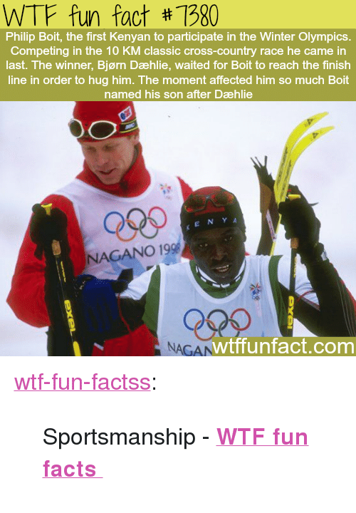 """Facts, Finish Line, and Tumblr: WTF fun fact #1980  Philip Boit, the first Kenyan to participate in the Winter Olympics.  Competing in the 10 KM classic cross-country race he came in  last. The winner, Bjørn Dæhlie, waited for Boit to reach the finish  line in order to hug him. The moment affected him so much Boit  named his son after Dæhlie  Qses  KENY A  NAGANO 19  NAGAN  wtffunfact.com <p><a href=""""http://wtffunfact.com/post/160244588812/sportsmanship-wtf-fun-facts"""" class=""""tumblr_blog"""">wtf-fun-factss</a>:</p>  <blockquote><p>Sportsmanship - <b><a href=""""http://t.umblr.com/redirect?z=http%3A%2F%2Fwtffunfact.com&t=ZDdkMjIyZmEzMjIxODdmZDE1Yjc1NDY3NTc4ZGJiMmIzMzkyOTdiOCw0THpuOEdyMQ%3D%3D&b=t%3Az9OKwGAR5vFReO8UIkz88w&p=http%3A%2F%2Fwtffunfact.com%2Fpost%2F160240348572%2Fthe-voice-actors-of-mickey-and-minnie-mouse-are&m=1"""">WTF fun facts </a></b>  <br/></p></blockquote>"""