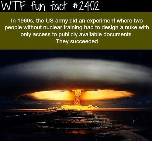 Memes, Wtf, and Army: WTF fun fact #2402  In 1960s, the US army did an experiment where two  people without nuclear training had to design a nuke with  only access to publicly available documents.  They succeeded