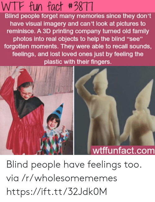 "Printing: WTF fun fact #3877  Blind people forget many memories since they don't  have visual imagery and can't look at pictures to  reminisce. A 3D printing company turned old family  photos into real objects to help the blind ""see""  forgotten moments. They were able to recall sounds,  feelings, and lost loved ones just by feeling the  plastic with their fingers.  wtffunfact.com Blind people have feelings too. via /r/wholesomememes https://ift.tt/32Jdk0M"