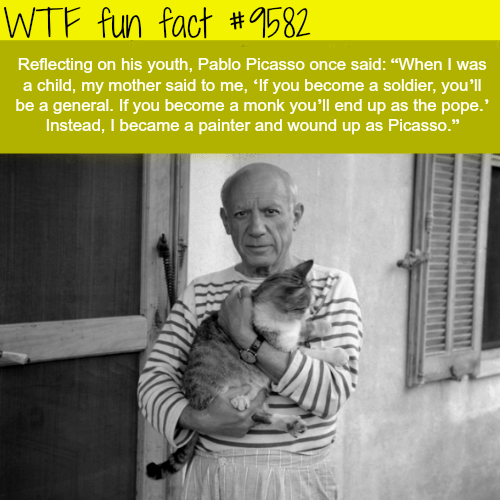 """Pope Francis, Wtf, and Pablo Picasso: WTF fun fact #582  Reflecting on his youth, Pablo Picasso once said: """"When I was  a child, my mother said to me, 'f you become a soldier, you'll  be a general. If you become a monk you'll end up as the pope.'  Instead, I became a painter ante wound up as Picasso."""""""