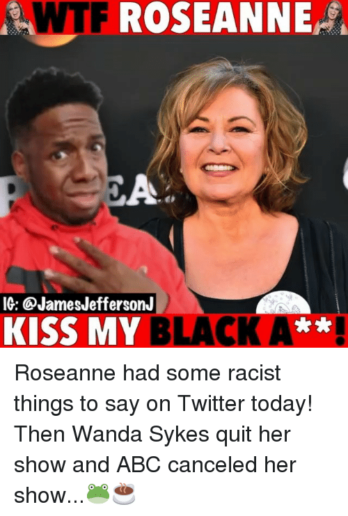 Abc, Memes, and Twitter: WTF  ROSEANNE,  CA  IG: @JamesJeffersonJ  KISS MY BLACK A** Roseanne had some racist things to say on Twitter today! Then Wanda Sykes quit her show and ABC canceled her show...🐸☕️