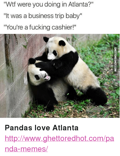 """Ghettoredhot: """"Wtf were you doing in Atlanta?""""  """"It was a business trip baby""""  """"You're a fucking cashier!"""" <p><strong>Pandas love Atlanta</strong></p><p><a href=""""http://www.ghettoredhot.com/panda-memes/"""">http://www.ghettoredhot.com/panda-memes/</a></p>"""