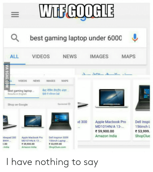 MacBook Pro: WTFGOOGLE  best gaming laptop under 6000  ALL VIDEOS NEWS IMAGES MAPS  boest gaming laptp  sa  Rslts in Fnglish  Shop on Google  d 300 Apple Macbook Pro Dell Inspl  156inch L  53,999  ShopClue  MD101HN/A 13.  59,900.00  Amazon India  deapad 300 Apple Macbook ProDel piron 5559  MD10THN/A 13  1.00  India  Shinch Laptop  53.999.00  hopClues.com  Amazon indis I have nothing to say