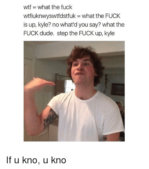 Dude, Memes, and Fuck: wtfiuknwyswtfdstfuk what the FUCK  is up, kyle? no what'd you say? what the  FUCK dude. step the FUCK up, kyle If u kno, u kno