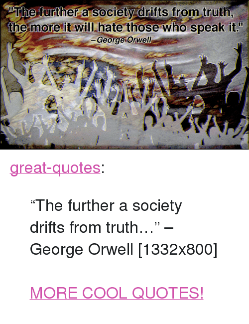 "Tumblr, Blog, and Cool: wThe further a Society drifts from truth  the more it will hate those who speak it!  -George Orwell <p><a href=""http://great-quotes.tumblr.com/post/155539789027/the-further-a-society-drifts-from-truth-george"" class=""tumblr_blog"">great-quotes</a>:</p>  <blockquote><p>""The further a society drifts from truth…"" –George Orwell [1332x800]<br/><br/><a href=""http://cool-quotes.net/"">MORE COOL QUOTES!</a></p></blockquote>"