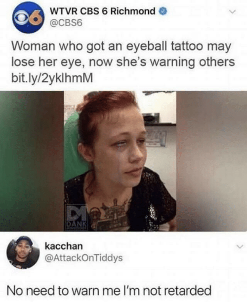richmond: WTVR CBS 6 Richmond  @CBS6  Woman who got an eyeball tattoo may  lose her eye, now she's warning others  bit.ly/2yklhmM  DANK  kacchan  @AttackOnTiddys  No need to warn me I'm not retarded
