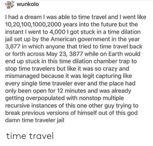 A Dream, Anaconda, and Crazy: wunkolo  I had a dream I was able to time travel and I went like  10,20,100,1000,2000 years into the future but the  instant I went to 4,000 I got stuck in a time dilation  jail set up by the American government in the year  3,877 in which anyone that tried to time travel back  or forth across May 23, 3877 while on Earth would  end up stuck in this time dilation chamber trap to  stop time travelers but like it was so crazy and  mismanaged because it was legit capturing like  every single time traveler ever and the place had  only been open for 12 minutes and was already  getting overpopulated with nonstop multiple  recursive instances of this one other guy trying to  break previous versions of himself out of this god  damn time traveler jail time travel