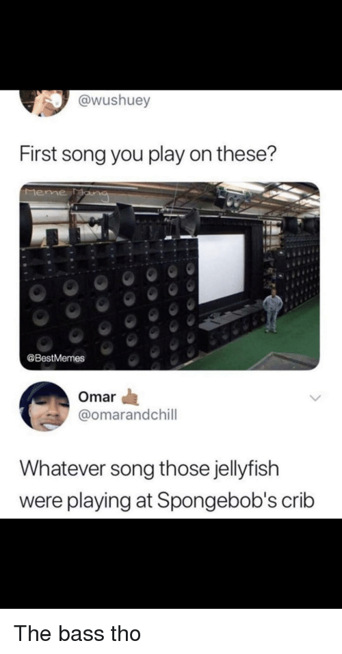 Song, Bass, and Jellyfish: @wushuey  First song you play on these?  teme Man  @BestMemes  Omar  @omarandchill  Whatever song those jellyfish  were playing at Spongebob's crib The bass tho