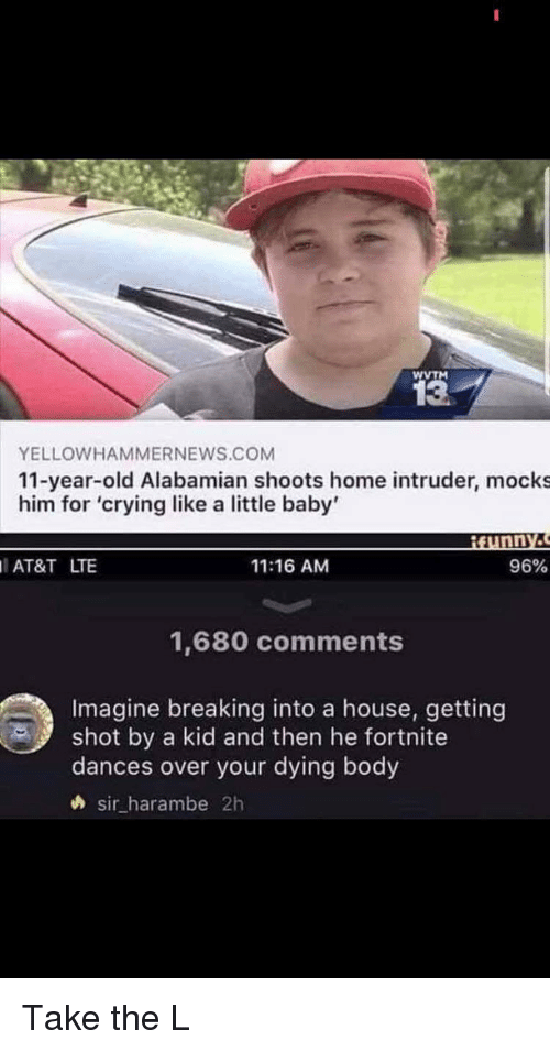 Crying, Take the L, and At&t: WVTM  13  YELLOWHAMMERNEWS.COM  11-year-old Alabamian shoots home intruder, mocks  him for 'crying like a little baby'  AT&T LTE  11:16 AM  96%  1,680 comments  Imagine breaking into a house, getting  shot by a kid and then he fortnite  dances over your dying body  sir_harambe 2h Take the L
