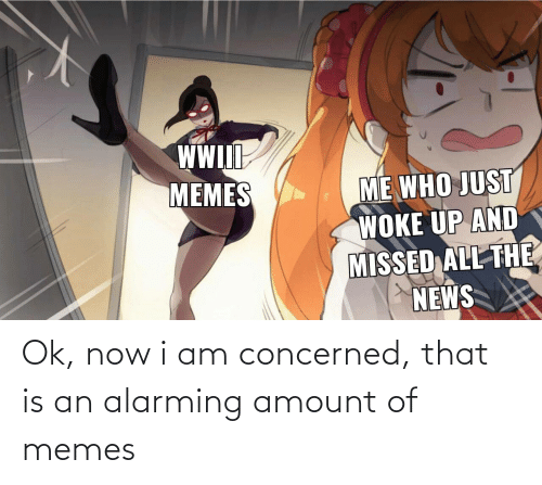 The News: WW  IlI  ME WHO JUST  WOKE UP AND  MISSED ALL THE  NEWS  MEMES Ok, now i am concerned, that is an alarming amount of memes