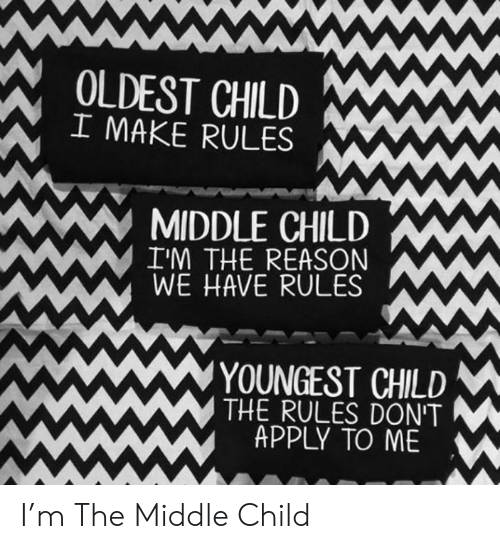 middle child: ww  OLDEST CHILD  I MAKE RULES  MIDDLE CHILD  I'M THE REASON  WE HAVE RULES  YOUNGEST CHILD  THE RULES DON'T  APPLY TO ME  wwww I'm The Middle Child