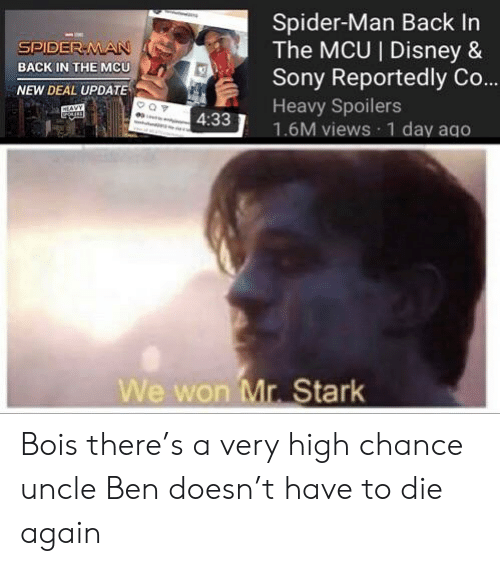 Disney, Sony, and Spider: ww  Spider-Man Back In  The MCU | Disney &  Sony Reportedly Co...  Heavy Spoilers  1.6M views 1 day aqo  SPIDER MAN  BACK IN THE MCU  NEW DEAL UPDATE  AVY  4:33  We won Mr. Stark Bois there's a very high chance uncle Ben doesn't have to die again