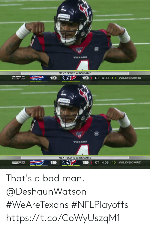 score: ww  TEXANS  NEXT SCORE WINS GAME  2 19  ESPT  19  OT 4:03 40  WILD CARD   www  TEKANS  NEXT SCORE WINS GAME  ESFT 19 ? 19  OT 4:03 | 40  WILD CARD That's a bad man. @DeshaunWatson  #WeAreTexans #NFLPlayoffs https://t.co/CoWyUszqM1