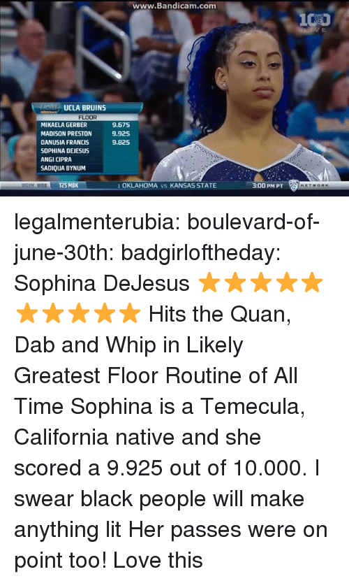 Lit, Love, and Target: ww  w.Bandicam.com  UCLA BRUINS  FLOOR  MIKAELA GERBER  MADISON PRESTON  DANUSIA FRANCIS  SOPHINA DEJESUS  ANGI CIPRA  SADIQUA BYNUM  9.675  9.925  9.825  WGYM WBBT25 MBK  1 OKLAHOMA vs KANSAS STATE  3:00 PM PT legalmenterubia: boulevard-of-june-30th:  badgirloftheday:   Sophina DeJesus ⭐⭐⭐⭐⭐⭐⭐⭐⭐⭐   Hits the Quan, Dab and Whip in Likely Greatest Floor Routine of All Time   Sophina is a Temecula, California native and she scored a 9.925 out of 10.000.  I swear black people will make anything lit    Her passes were on point too! Love this