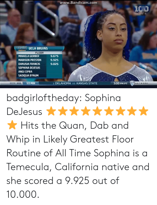 Target, Tumblr, and Whip: ww  w.Bandicam.com  UCLA BRUINS  FLOOR  MIKAELA GERBER  MADISON PRESTON  DANUSIA FRANCIS  SOPHINA DEJESUS  ANGI CIPRA  SADIQUA BYNUM  9.675  9.925  9.825  WGYM WBBT25 MBK  1 OKLAHOMA vs KANSAS STATE  3:00 PM PT badgirloftheday: Sophina DeJesus ⭐⭐⭐⭐⭐⭐⭐⭐⭐⭐   Hits the Quan, Dab and Whip in Likely Greatest Floor Routine of All Time   Sophina is a Temecula, California native and she scored a 9.925 out of 10.000.