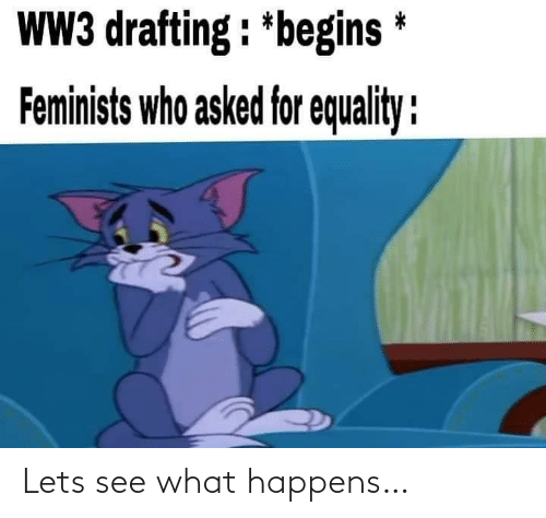 let's: WW3 drafting : *begins *  Feminists who asked for equality : Lets see what happens…