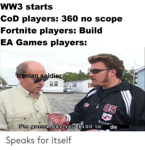 Im Gonna: wW3 starts  CoD players: 360 no scope  Fortnite players: Build  EA Games players:  Tranian soldier  05  die  I'm gonna pay you $100 to Speaks for itself