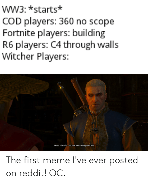 But How: wW3: *starts*  COD players: 360 no scope  Fortnite players: building  R6 players: C4 through walls  Witcher Players:  Herbs, schmerbs - but how about some gwent, eh? The first meme I've ever posted on reddit! OC.