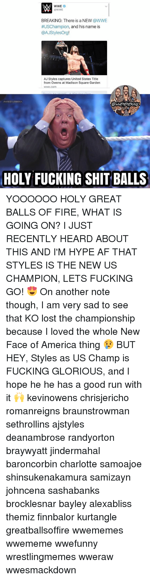 And His Name Is: @WWE  BREAKING: There is a NEW @WWE  #USChampion, and his name is  @AJStylesOrg!  AJ Styles captures United States Title  from Owens at Madison Square Garden  wwe.com  WRESTLEMANIA  OWWEMEMESONIY  HOLY FUCKING SHIT BALLS YOOOOOO HOLY GREAT BALLS OF FIRE, WHAT IS GOING ON? I JUST RECENTLY HEARD ABOUT THIS AND I'M HYPE AF THAT STYLES IS THE NEW US CHAMPION, LETS FUCKING GO! 😍 On another note though, I am very sad to see that KO lost the championship because I loved the whole New Face of America thing 😢 BUT HEY, Styles as US Champ is FUCKING GLORIOUS, and I hope he he has a good run with it 🙌 kevinowens chrisjericho romanreigns braunstrowman sethrollins ajstyles deanambrose randyorton braywyatt jindermahal baroncorbin charlotte samoajoe shinsukenakamura samizayn johncena sashabanks brocklesnar bayley alexabliss themiz finnbalor kurtangle greatballsoffire wwememes wwememe wwefunny wrestlingmemes wweraw wwesmackdown