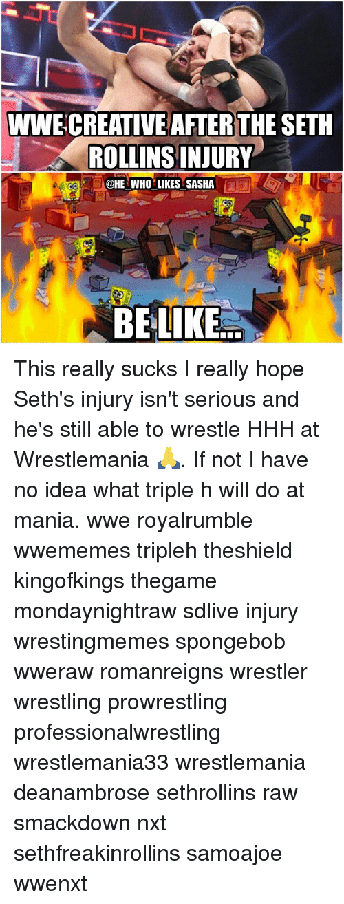 Memes, SpongeBob, and Wrestling: WWECREATIVE AFTER THE SETH  ROLLINS INJURY  @HE WHO LIKES SASHA  BE LIKE This really sucks I really hope Seth's injury isn't serious and he's still able to wrestle HHH at Wrestlemania 🙏. If not I have no idea what triple h will do at mania. wwe royalrumble wwememes tripleh theshield kingofkings thegame mondaynightraw sdlive injury wrestingmemes spongebob wweraw romanreigns wrestler wrestling prowrestling professionalwrestling wrestlemania33 wrestlemania deanambrose sethrollins raw smackdown nxt sethfreakinrollins samoajoe wwenxt