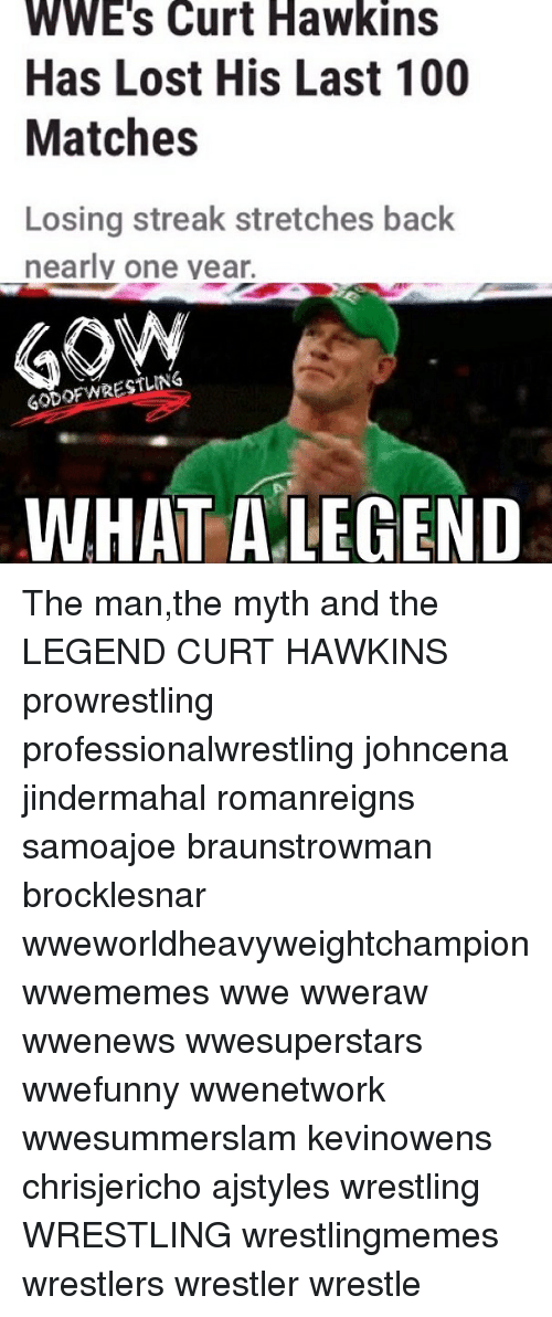 Anaconda, Memes, and Wrestling: WWE's Curt Hawkins  Has Lost His Last 100  Matches  Losing streak stretches back  earlv one vear.  GODOFWRESTLING  WHAT ALEGEND The man,the myth and the LEGEND CURT HAWKINS prowrestling professionalwrestling johncena jindermahal romanreigns samoajoe braunstrowman brocklesnar wweworldheavyweightchampion wwememes wwe wweraw wwenews wwesuperstars wwefunny wwenetwork wwesummerslam kevinowens chrisjericho ajstyles wrestling WRESTLING wrestlingmemes wrestlers wrestler wrestle