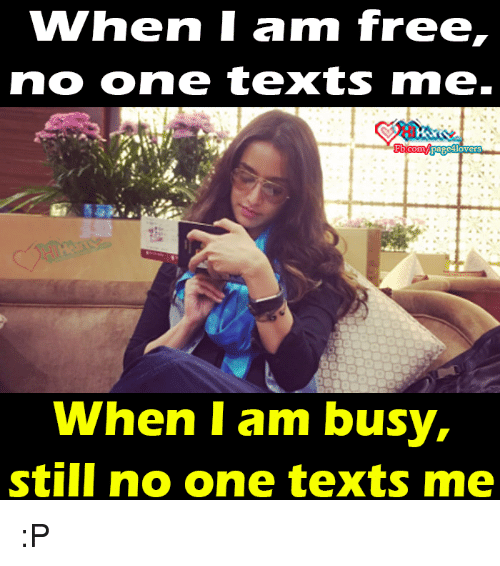 I Am Free: WWhen I am free,  no one texts rme.  When I am busy,  still no one texts me :P