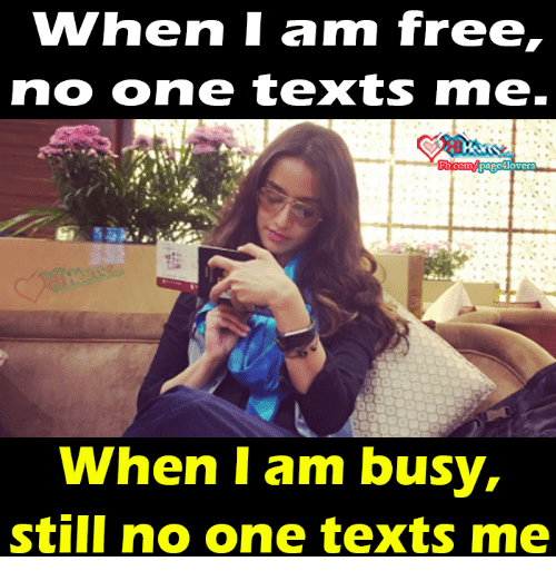 I Am Free: WWhen I am free,  no one texts rme.  When I am busy,  still no one texts me