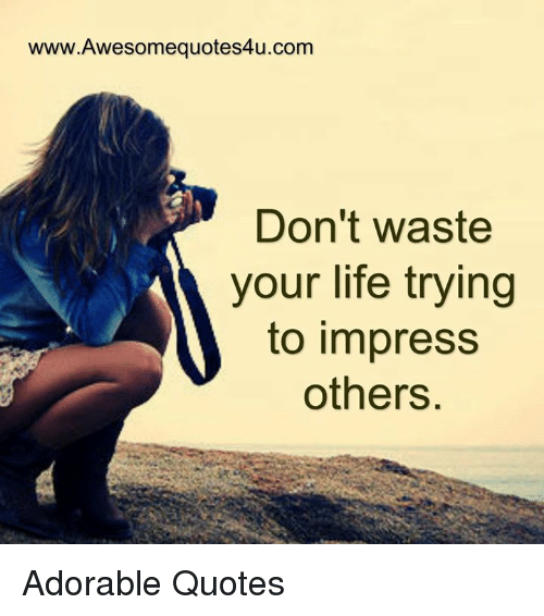 Wwwawesomequotes4ucom Dont Waste Your Life Trying To Impress Others