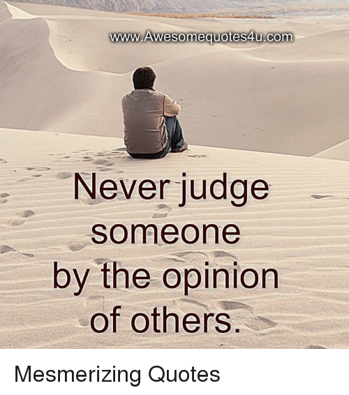 Opinionating: www.Awesomequotes4u.com  Never judge  Someone  by the opinion  of others Mesmerizing Quotes