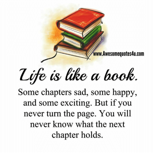 Excition: www.Awesomequotes4u.com  Zife is like a book  Some chapters sad, some happy,  and some exciting. But if you  never turn the page. You will  never know what the next  chapter holds.